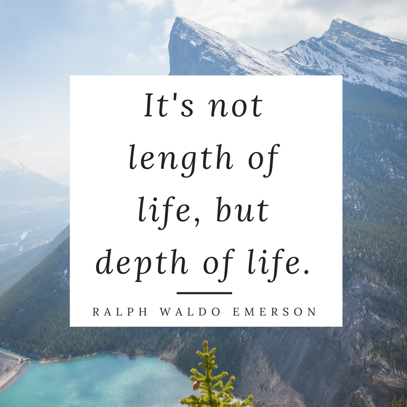 It's not length of life, but depth of life.